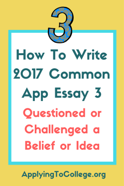 reflect on a time when you questioned or challenged a belief or  how to write 2017 common app essay 3 questioned or challenged a belief or idea